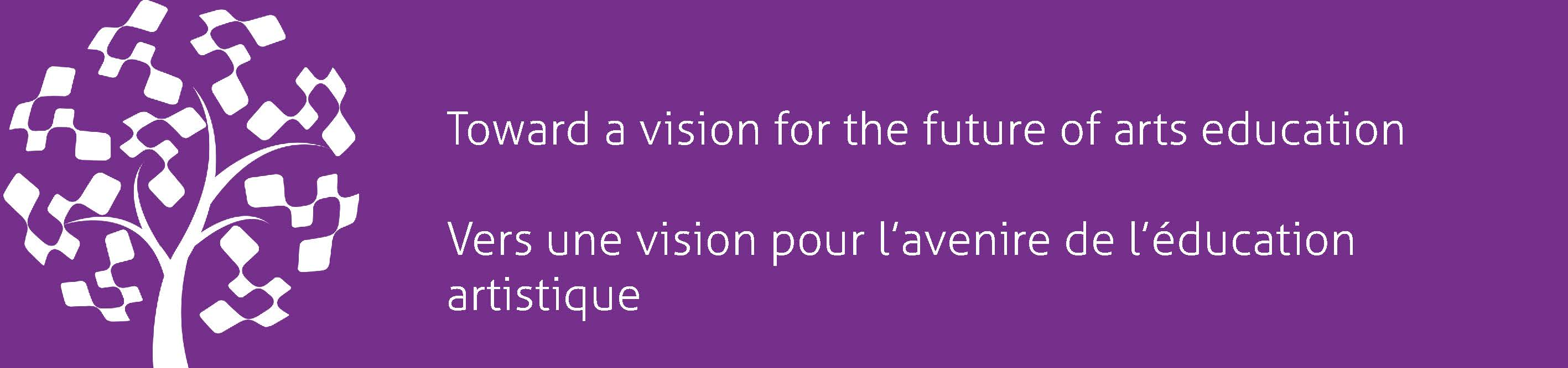 Toward a vision for the future of arts education / Vers une vision pour l'avenire de l'éducation artistique